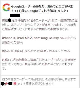 Googleユーザーのあなた、おめでとうございます!(1)件のGoogleギフトが当選しました! 毎週〇曜日幸運な10名のユーザーが1日に一度無作為に選ばれ、スポンサーからのギフトが進呈されます。これは当社製品やサービスに対するご愛顧への感謝の印です。 iPhone X, iPad Air 2, Samsung Galaxy S6 の中からお選びください。 賞品を受け取るには次の3つの質問にお答えください。 注意: 10名の無作為に選出されたユーザーがこの招待状を受け取っており、賞品は限られた数のみとなっております。 他の幸運なユーザーに賞品を受け取る権利が移行するまで〇分〇秒です!幸運をお祈りします!