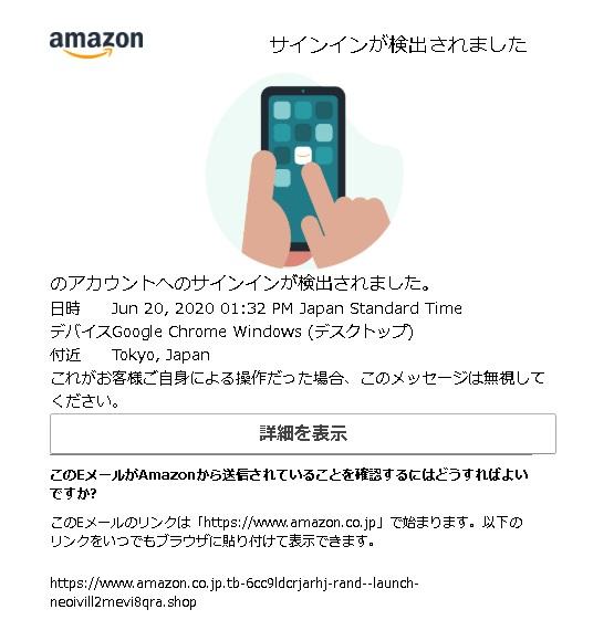 アカウントへのサインインが検出されました。 日時 Jun 20, 2020 01:32 PM Japan Standard Time デバイス Google Chrome Windows (デスクトップ) 付近 Tokyo, Japan これがお客様ご自身による操作だった場合、このメッセージは無視してください。 「詳細を表示」 このEメールがAmazonから送信されていることを確認するにはどうすればよいですか? このEメールのリンクは「https://www.amazon.co.jp」で始まります。以下のリンクをいつでもブラウザに貼り付けて表示できます。 https://www.amazon.co.jp.tb-6cc9ldcrjarhj-rand--launch-neoivill2mevi8qra.shop