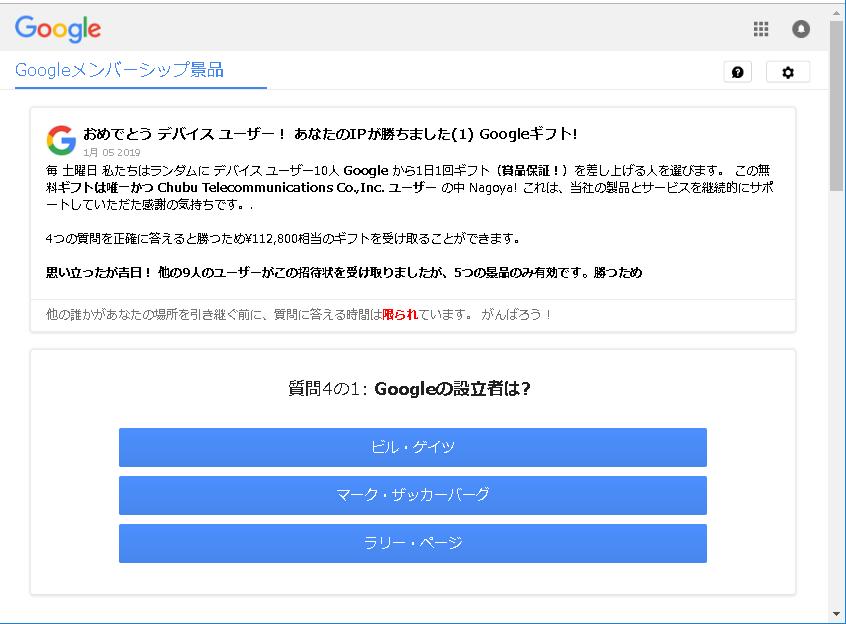 おめでとうデバイスユーザー!あなたのIPが勝ちました(1)Googleギフト! 毎 土曜日 私達はランダムにデバイスユーザー10人Googleから1日1回ギフト(賞品保証!)を差し上げる人を選びます。この無料ギフトは唯一かつChubu Telecommunications Co.,inc.ユーザーの中Nagoya!これは、当社の製品とサービスを継続的にサポートしていただた感謝の気持です。 4つの質問を正確に答えると勝つため¥112,800相当のギフトを受け取ることができます。 思い立ったが吉日!他の9人のユーザーがこの招待状を受け取りましたが、5つの景品のみ有効です。勝つため 他の誰かがあなたの場所を引き継ぐ前に、質問に答える時間は限られています。がんばろう!
